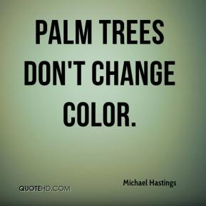 Michael Hastings  - Palm trees don't change color.