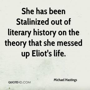Michael Hastings  - She has been Stalinized out of literary history on the theory that she messed up Eliot's life.
