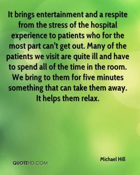 Michael Hill  - It brings entertainment and a respite from the stress of the hospital experience to patients who for the most part can't get out. Many of the patients we visit are quite ill and have to spend all of the time in the room. We bring to them for five minutes something that can take them away. It helps them relax.