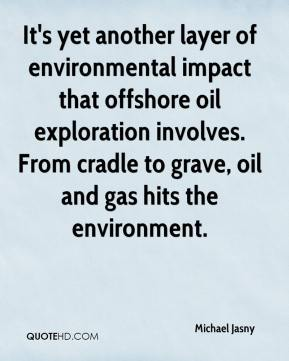 Michael Jasny  - It's yet another layer of environmental impact that offshore oil exploration involves. From cradle to grave, oil and gas hits the environment.