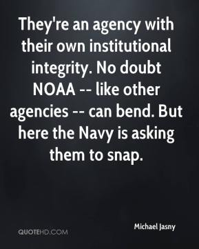Michael Jasny  - They're an agency with their own institutional integrity. No doubt NOAA -- like other agencies -- can bend. But here the Navy is asking them to snap.