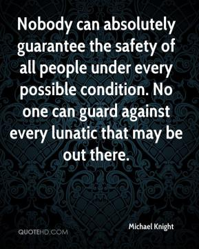 Michael Knight  - Nobody can absolutely guarantee the safety of all people under every possible condition. No one can guard against every lunatic that may be out there.