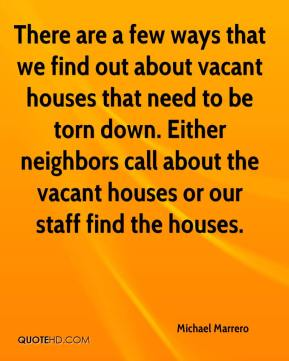 Michael Marrero  - There are a few ways that we find out about vacant houses that need to be torn down. Either neighbors call about the vacant houses or our staff find the houses.