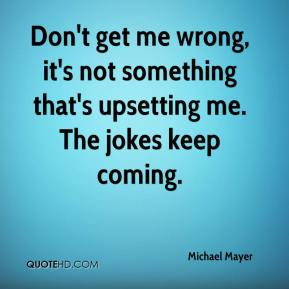 Michael Mayer  - Don't get me wrong, it's not something that's upsetting me. The jokes keep coming.