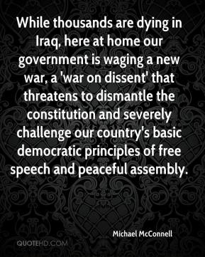 Michael McConnell  - While thousands are dying in Iraq, here at home our government is waging a new war, a 'war on dissent' that threatens to dismantle the constitution and severely challenge our country's basic democratic principles of free speech and peaceful assembly.