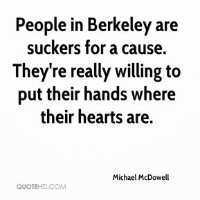 Michael McDowell  - People in Berkeley are suckers for a cause. They're really willing to put their hands where their hearts are.