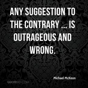 Michael McKeon  - Any suggestion to the contrary ... is outrageous and wrong.