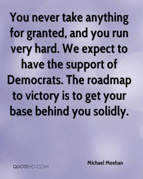 Michael Meehan  - You never take anything for granted, and you run very hard. We expect to have the support of Democrats. The roadmap to victory is to get your base behind you solidly.