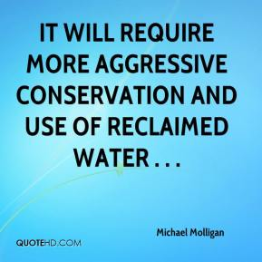 Michael Molligan  - It will require more aggressive conservation and use of reclaimed water . . .