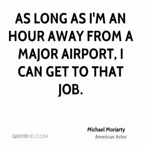 Michael Moriarty - As long as I'm an hour away from a major airport, I can get to that job.