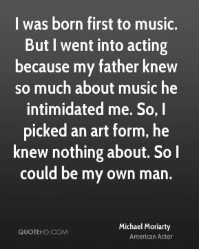 Michael Moriarty - I was born first to music. But I went into acting because my father knew so much about music he intimidated me. So, I picked an art form, he knew nothing about. So I could be my own man.