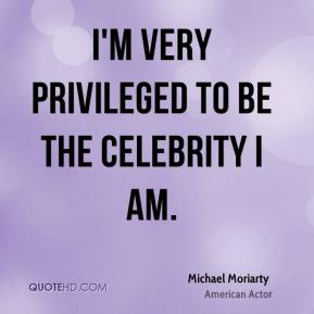 I'm very privileged to be the celebrity I am.