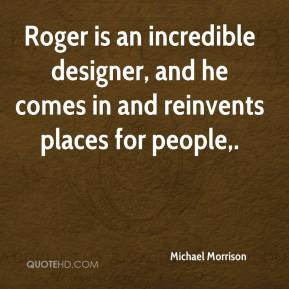 Michael Morrison  - Roger is an incredible designer, and he comes in and reinvents places for people.