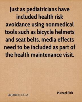 Michael Rich  - Just as pediatricians have included health risk avoidance using nonmedical tools such as bicycle helmets and seat belts, media effects need to be included as part of the health maintenance visit.