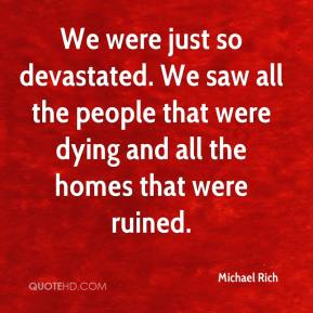 Michael Rich  - We were just so devastated. We saw all the people that were dying and all the homes that were ruined.