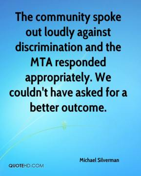 Michael Silverman  - The community spoke out loudly against discrimination and the MTA responded appropriately. We couldn't have asked for a better outcome.