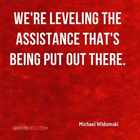 Michael Widomski  - We're leveling the assistance that's being put out there.