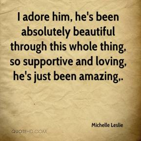 Michelle Leslie  - I adore him, he's been absolutely beautiful through this whole thing, so supportive and loving, he's just been amazing.