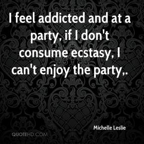 Michelle Leslie  - I feel addicted and at a party, if I don't consume ecstasy, I can't enjoy the party.
