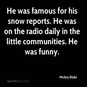 Mickey Blake  - He was famous for his snow reports. He was on the radio daily in the little communities. He was funny.
