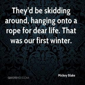 Mickey Blake  - They'd be skidding around, hanging onto a rope for dear life. That was our first winter.