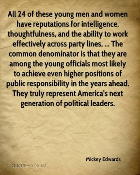 Mickey Edwards  - All 24 of these young men and women have reputations for intelligence, thoughtfulness, and the ability to work effectively across party lines, ... The common denominator is that they are among the young officials most likely to achieve even higher positions of public responsibility in the years ahead. They truly represent America's next generation of political leaders.