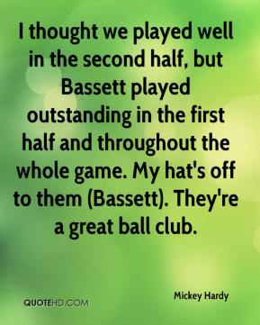 Mickey Hardy  - I thought we played well in the second half, but Bassett played outstanding in the first half and throughout the whole game. My hat's off to them (Bassett). They're a great ball club.
