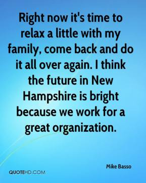 Right now it's time to relax a little with my family, come back and do it all over again. I think the future in New Hampshire is bright because we work for a great organization.