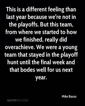 This is a different feeling than last year because we're not in the playoffs. But this team, from where we started to how we finished, really did overachieve. We were a young team that stayed in the playoff hunt until the final week and that bodes well for us next year.