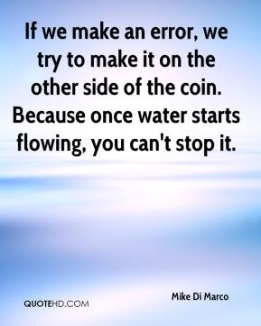 Mike Di Marco  - If we make an error, we try to make it on the other side of the coin. Because once water starts flowing, you can't stop it.