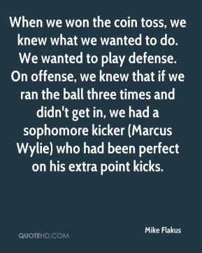 Mike Flakus  - When we won the coin toss, we knew what we wanted to do. We wanted to play defense. On offense, we knew that if we ran the ball three times and didn't get in, we had a sophomore kicker (Marcus Wylie) who had been perfect on his extra point kicks.