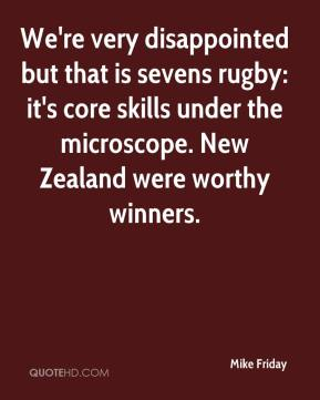 Mike Friday  - We're very disappointed but that is sevens rugby: it's core skills under the microscope. New Zealand were worthy winners.