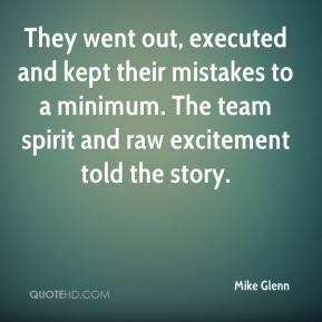 Mike Glenn  - They went out, executed and kept their mistakes to a minimum. The team spirit and raw excitement told the story.