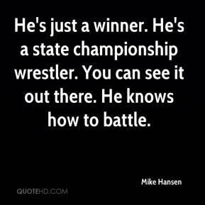 Mike Hansen  - He's just a winner. He's a state championship wrestler. You can see it out there. He knows how to battle.