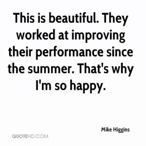 Mike Higgins  - This is beautiful. They worked at improving their performance since the summer. That's why I'm so happy.