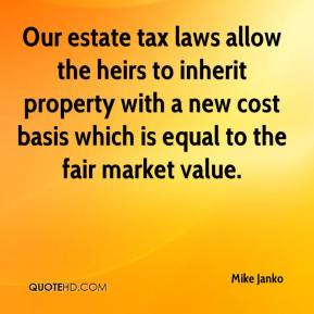 Mike Janko  - Our estate tax laws allow the heirs to inherit property with a new cost basis which is equal to the fair market value.