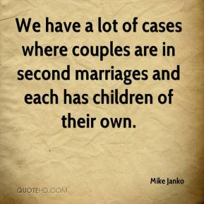 Mike Janko  - We have a lot of cases where couples are in second marriages and each has children of their own.