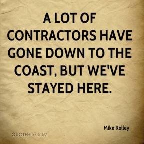 A lot of contractors have gone down to the Coast, but we've stayed here.