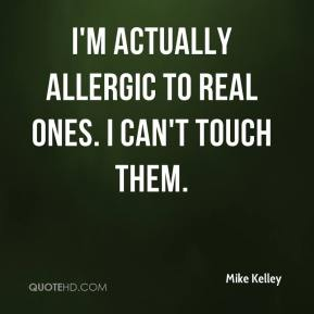 I'm actually allergic to real ones. I can't touch them.