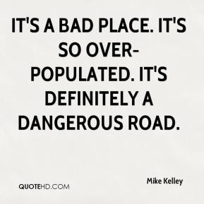 It's a bad place. It's so over-populated. It's definitely a dangerous road.