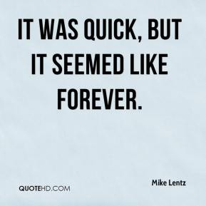 Mike Lentz  - It was quick, but it seemed like forever.