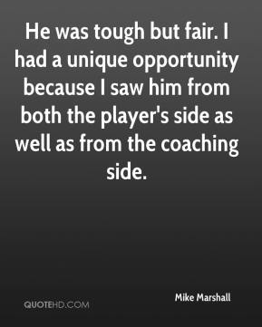 Mike Marshall  - He was tough but fair. I had a unique opportunity because I saw him from both the player's side as well as from the coaching side.