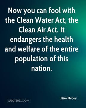 Mike McCoy  - Now you can fool with the Clean Water Act, the Clean Air Act. It endangers the health and welfare of the entire population of this nation.
