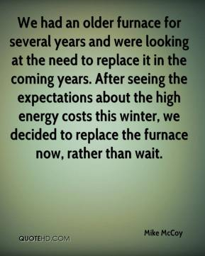 Mike McCoy  - We had an older furnace for several years and were looking at the need to replace it in the coming years. After seeing the expectations about the high energy costs this winter, we decided to replace the furnace now, rather than wait.