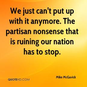 Mike McGavick  - We just can't put up with it anymore. The partisan nonsense that is ruining our nation has to stop.