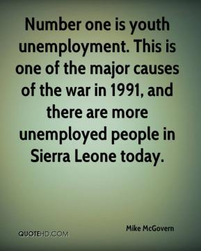 Mike McGovern  - Number one is youth unemployment. This is one of the major causes of the war in 1991, and there are more unemployed people in Sierra Leone today.