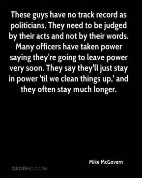 These guys have no track record as politicians. They need to be judged by their acts and not by their words. Many officers have taken power saying they're going to leave power very soon. They say they'll just stay in power 'til we clean things up,' and they often stay much longer.