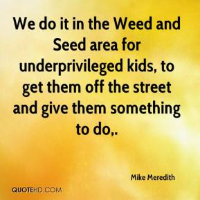 Mike Meredith  - We do it in the Weed and Seed area for underprivileged kids, to get them off the street and give them something to do.