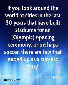 Mike Plant  - If you look around the world at cities in the last 30 years that have built stadiums for an [Olympic] opening ceremony, or perhaps soccer, there are few that ended up as a success story.