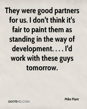 Mike Plant  - They were good partners for us. I don't think it's fair to paint them as standing in the way of development. . . . I'd work with these guys tomorrow.